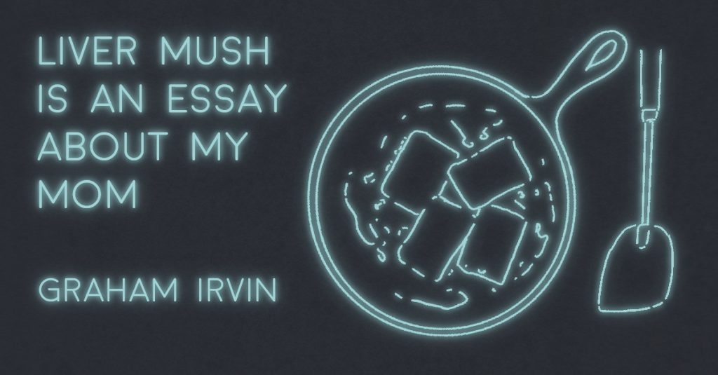 LIVER MUSH IS AN ESSAY ABOUT MY MOM by Graham Irvin