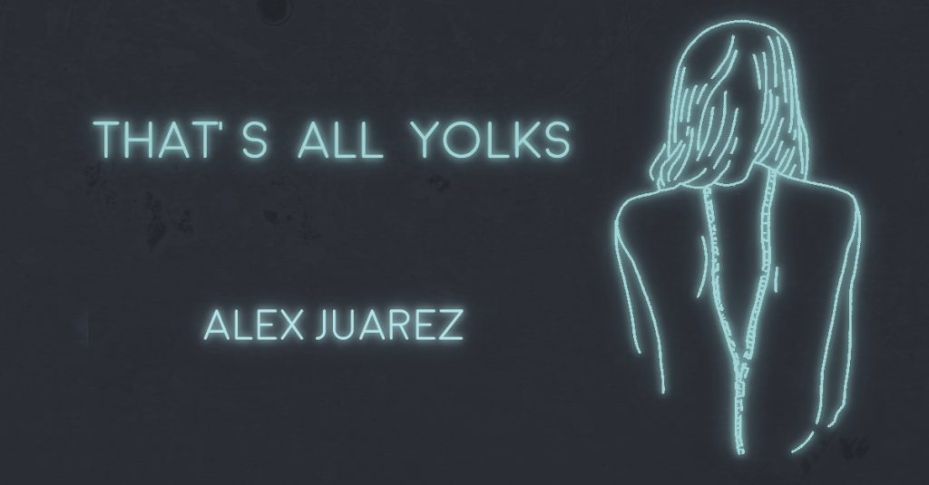 THAT'S ALL YOLKS by Alex Juarez