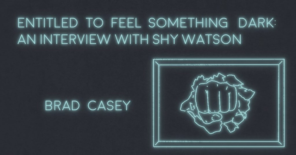 ENTITLED TO FEEL SOMETHING DARK: AN INTERVIEW WITH SHY WATSON by Brad Casey