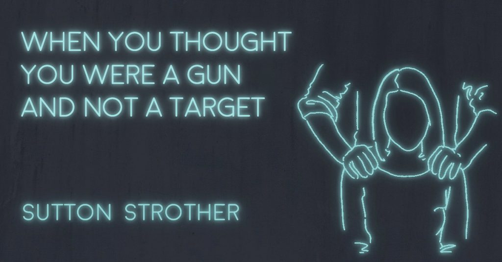 WHEN YOU THOUGHT YOU WERE A GUN AND NOT A TARGET by Sutton Strother