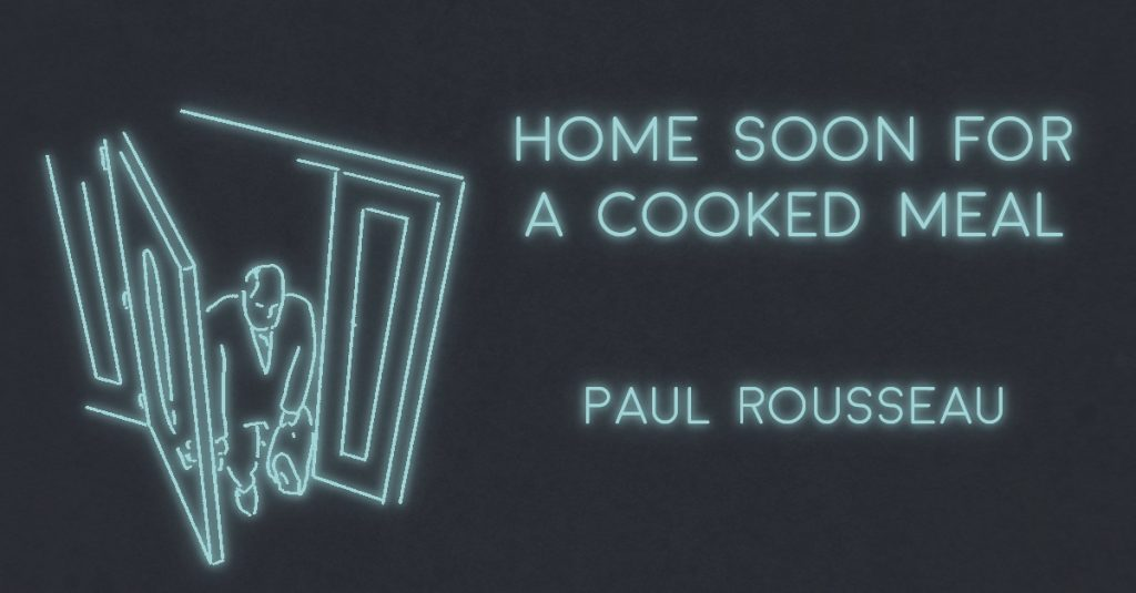 HOME SOON FOR A HOME COOKED MEAL by Paul Rousseau