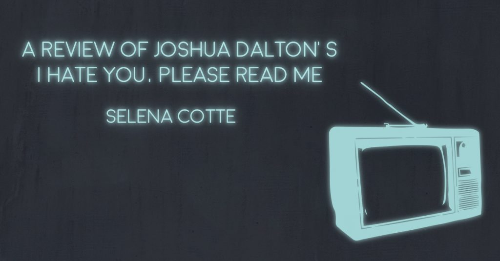 A REVIEW OF JOSHUA DALTON'S I HATE YOU, PLEASE READ ME by Selena Cotte