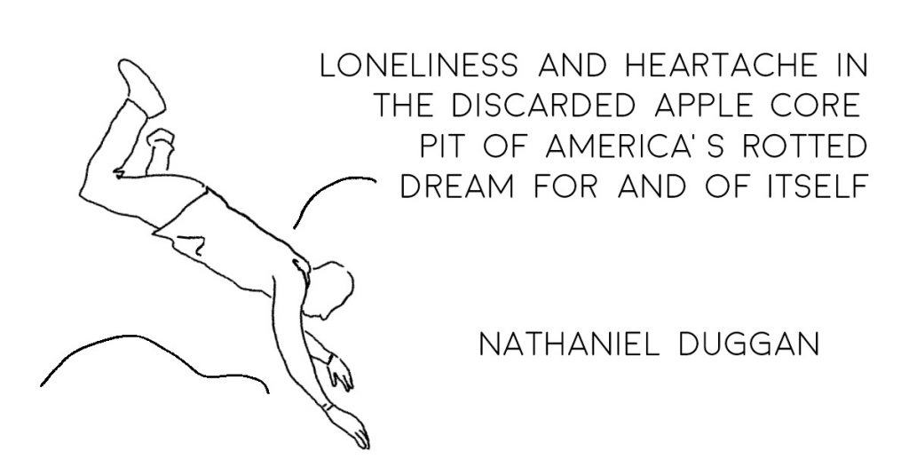 LONELINESS AND HEARTACHE IN THE DISCARDED APPLE CORE PIT OF AMERICA'S ROTTED DREAM FOR AND OF ITSELF by Nathaniel Duggan