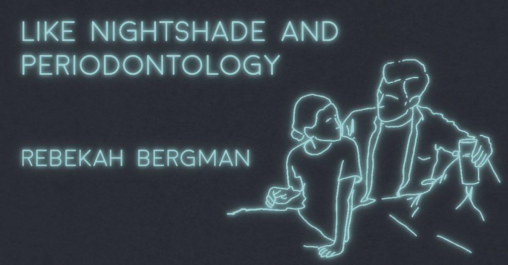 LIKE NIGHTSHADE AND PERIODONTOLOGY by Rebekah Bergman