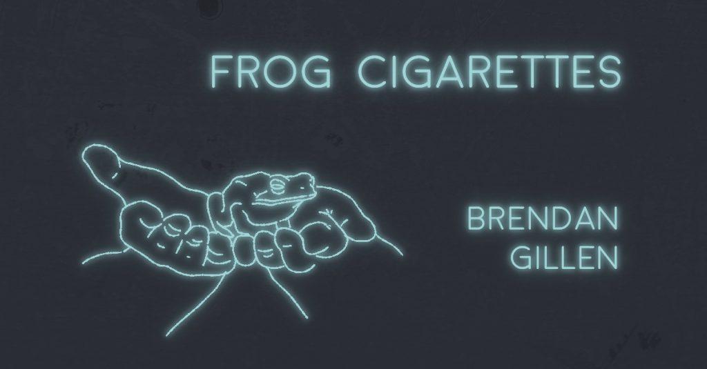 FROG CIGARETTES by Brendan Gillen