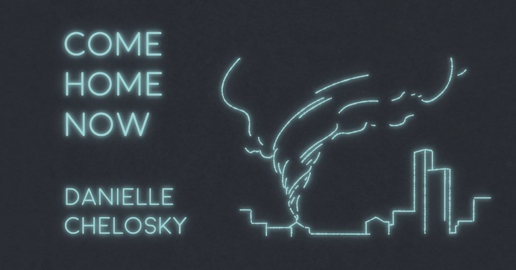 COME HOME NOW by Danielle Chelosky