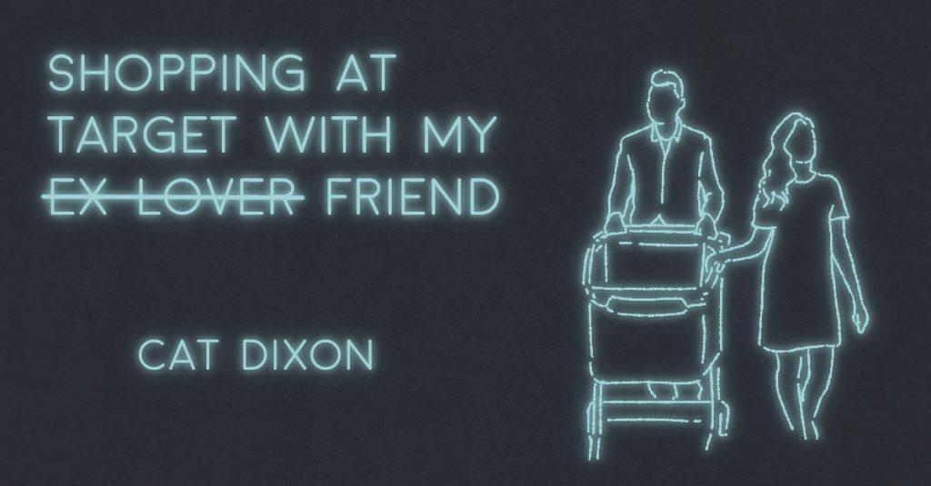 SHOPPING AT TARGET WITH MY E̶X̶-̶L̶O̶V̶E̶R̶ FRIEND by Cat Dixon
