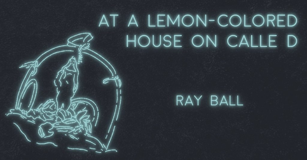 AT A LEMON-COLORED HOUSE ON CALLE D by Ray Ball