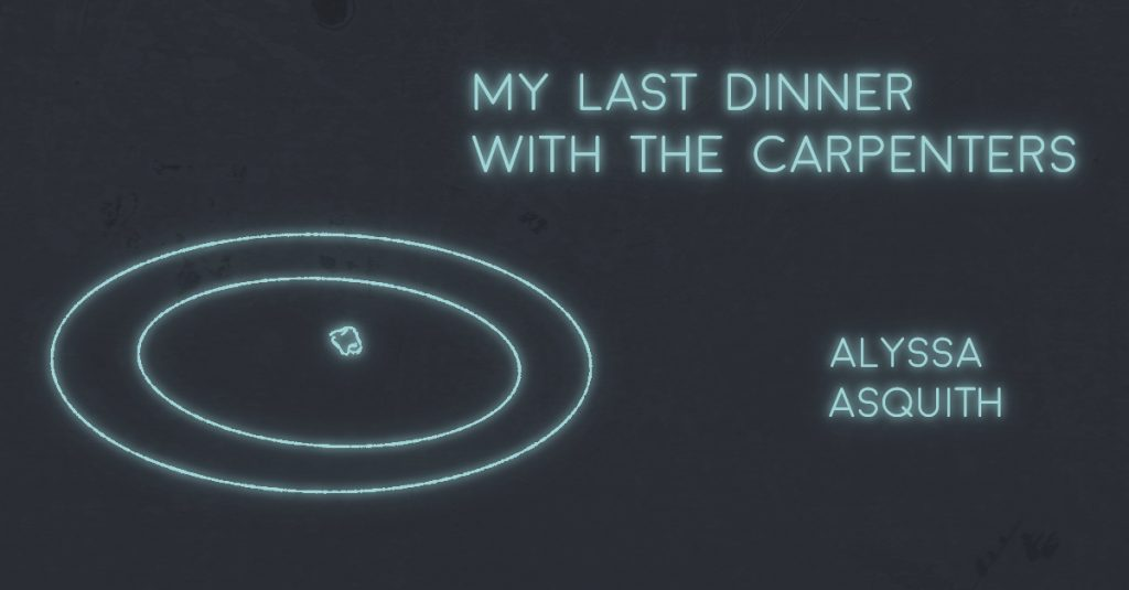 MY LAST DINNER WITH THE CARPENTERS by Alyssa Asquith