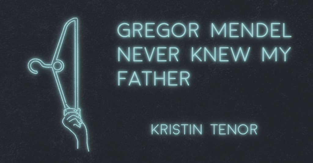 GREGOR MENDEL NEVER KNEW MY FATHER by Kristin Tenor