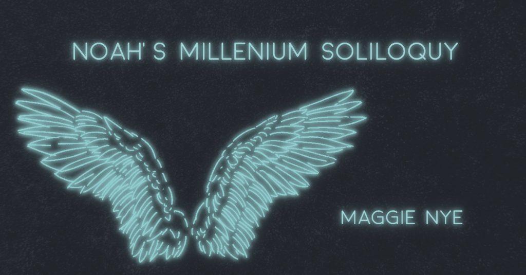 NOAH'S MILLENNIUM SOLILOQUY by Maggie Nye