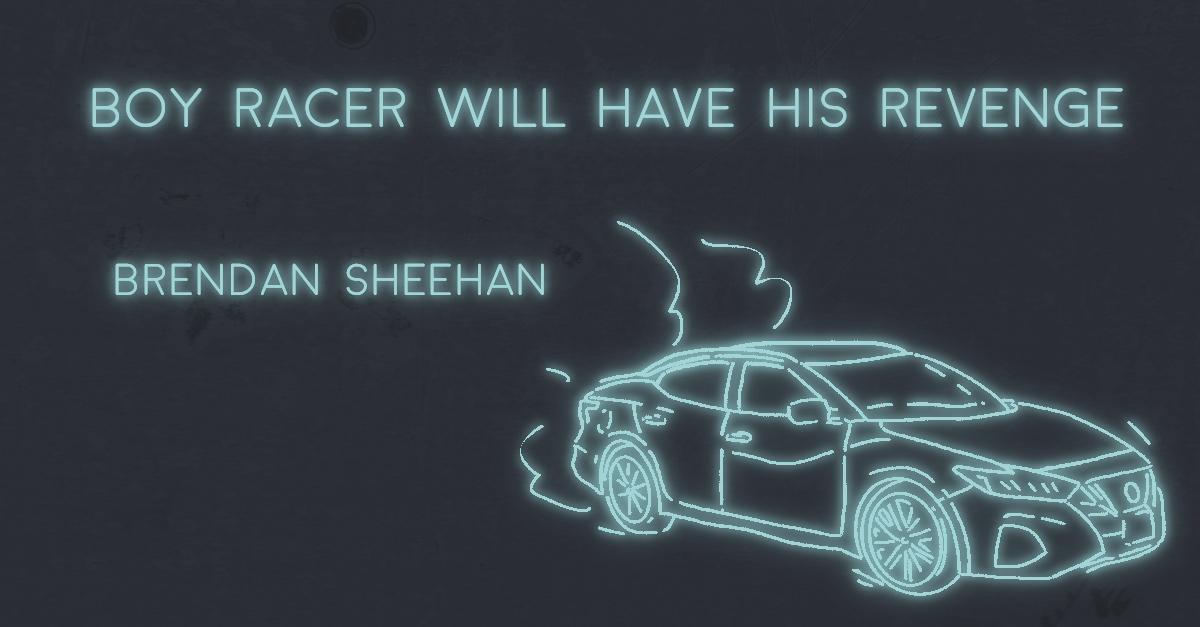 BOY RACER WILL HAVE HIS REVENGE by Brendan Sheehan