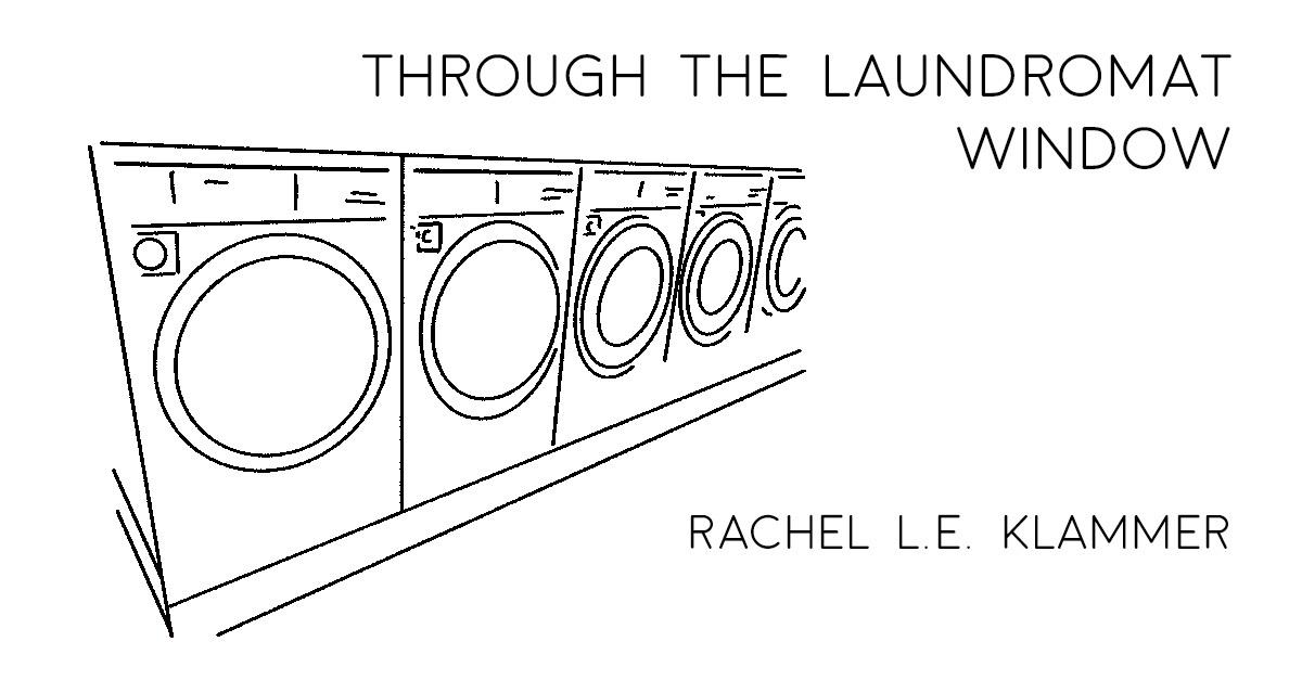 THROUGH THE LAUNDROMAT WINDOW by Rachel L.E. Klammer