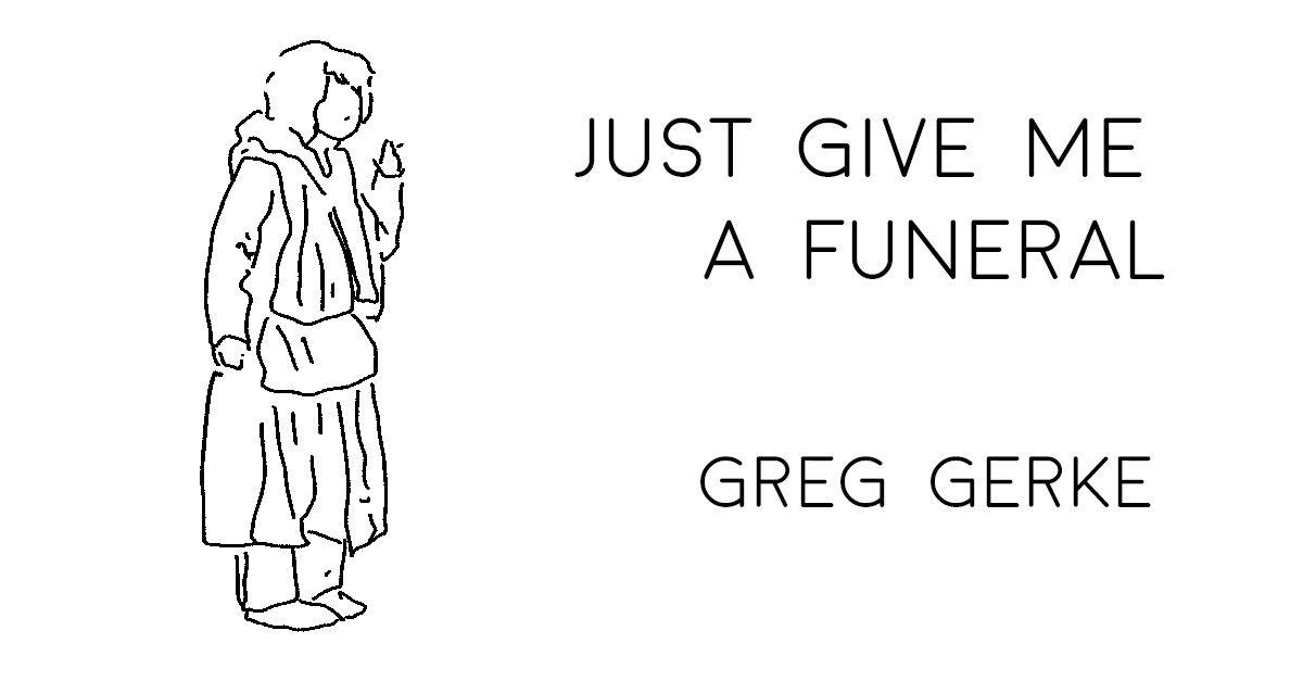 JUST GIVE ME A FUNERAL by Greg Gerke