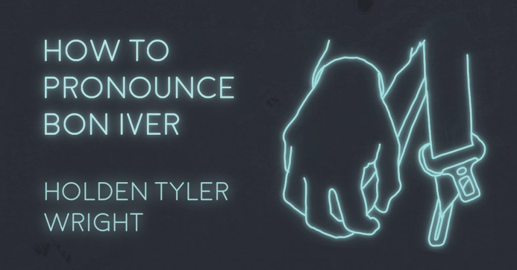 HOW TO PRONOUNCE BON IVER by Holden Tyler Wright