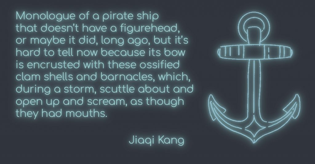 Monologue of a pirate ship that doesn't have a figurehead, or maybe it did, long ago, but it's hard to tell now because its bow is encrusted with these ossified clam shells and barnacles, which, during a storm, scuttle about and open up and scream, as though they had mouths. by Jiaqi Kang